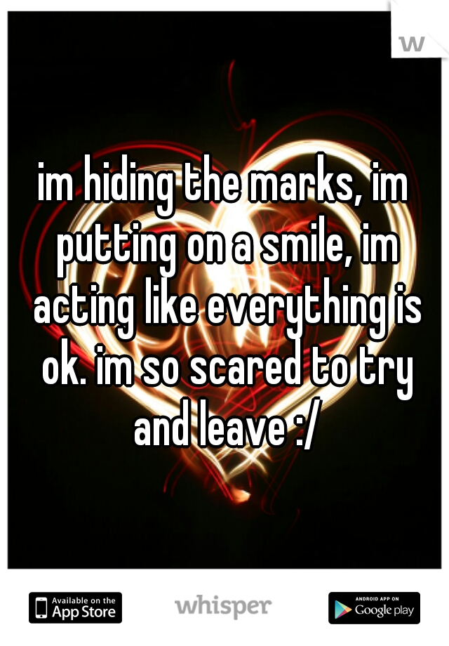 im hiding the marks, im putting on a smile, im acting like everything is ok. im so scared to try and leave :/