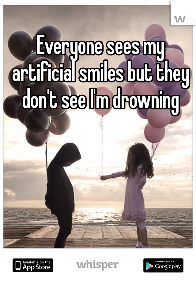 Everyone sees my artificial smiles but they don't see I'm drowning