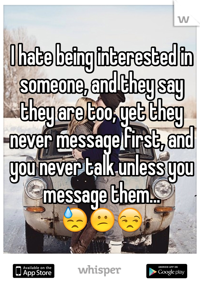I hate being interested in someone, and they say they are too, yet they never message first, and you never talk unless you message them... 😓😕😒