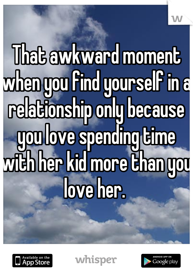 That awkward moment when you find yourself in a relationship only because you love spending time with her kid more than you love her.
