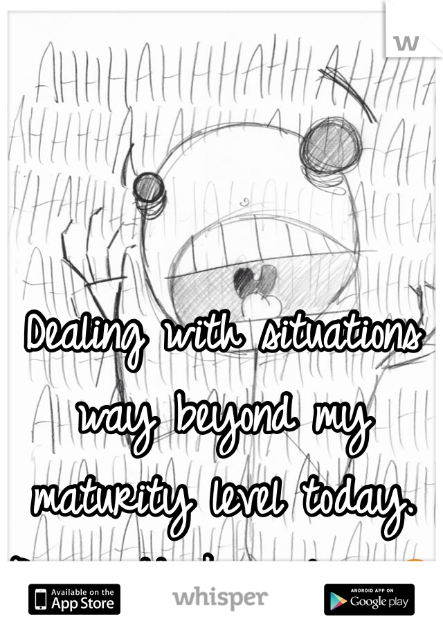 Dealing with situations way beyond my maturity level today.  Panic attacks galore 😔