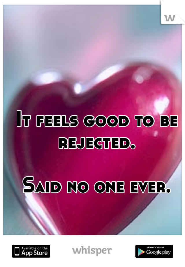 It feels good to be rejected.  Said no one ever.