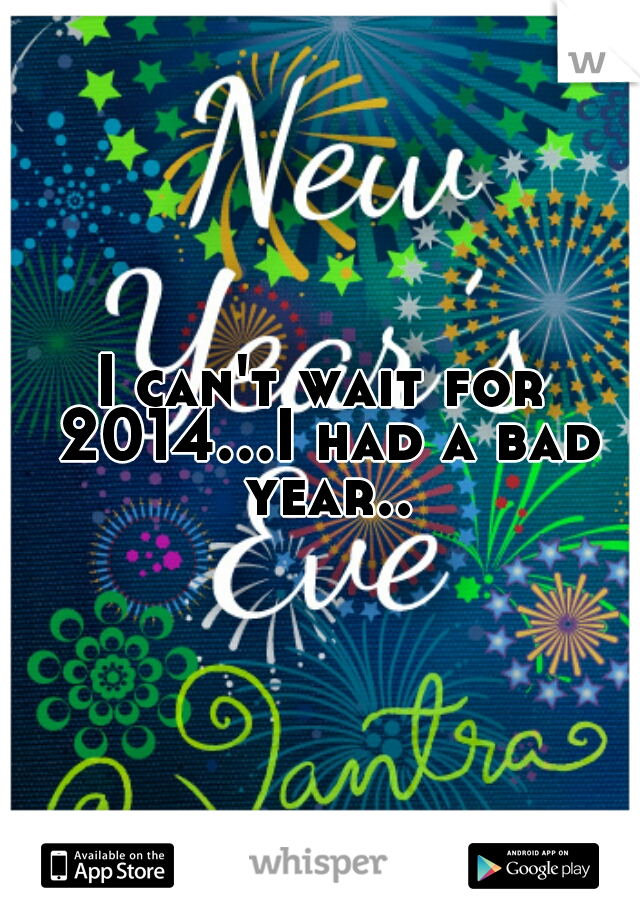 I can't wait for 2014...I had a bad year..