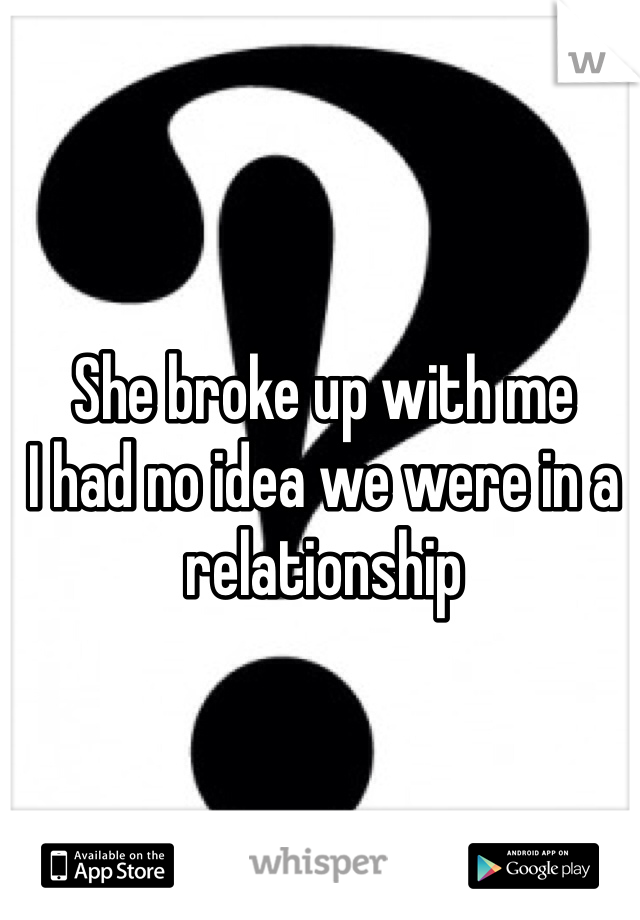 She broke up with me  I had no idea we were in a relationship