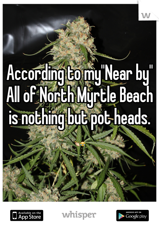 "According to my""Near by""  All of North Myrtle Beach is nothing but pot heads.  👏😂"