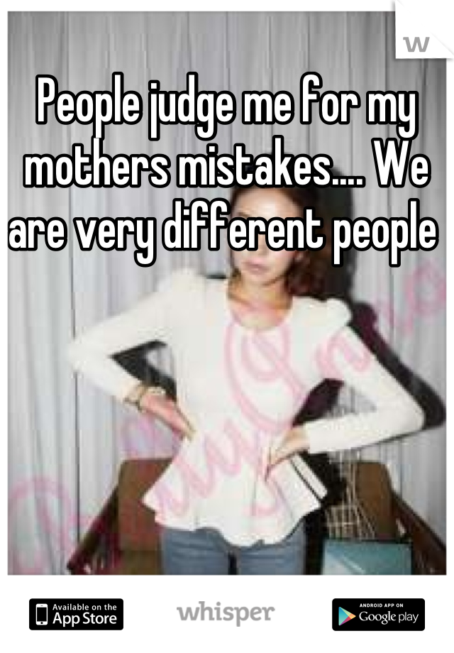 People judge me for my mothers mistakes.... We are very different people