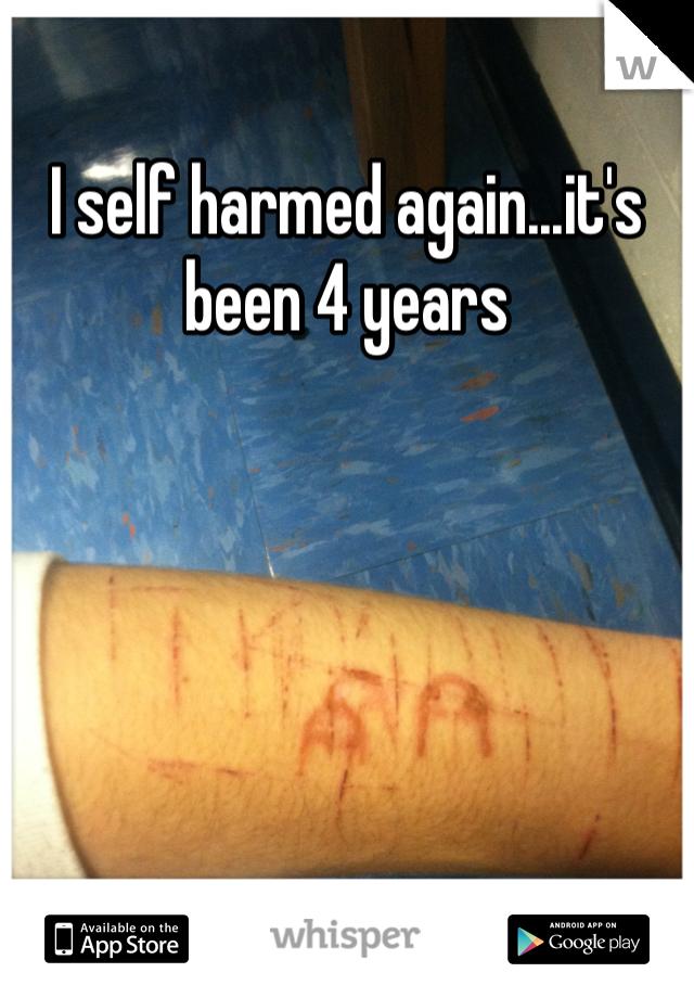 I self harmed again...it's been 4 years