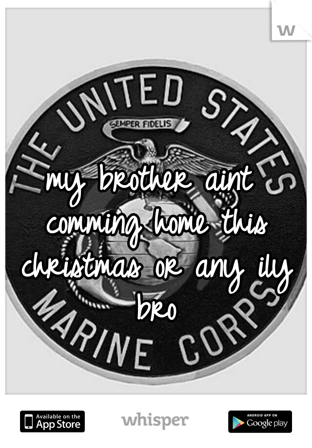 my brother aint comming home this christmas or any ily bro