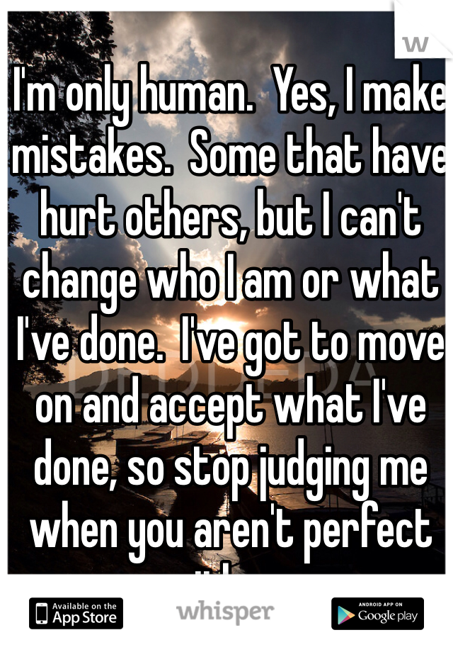 I'm only human.  Yes, I make mistakes.  Some that have hurt others, but I can't change who I am or what I've done.  I've got to move on and accept what I've done, so stop judging me when you aren't perfect either.