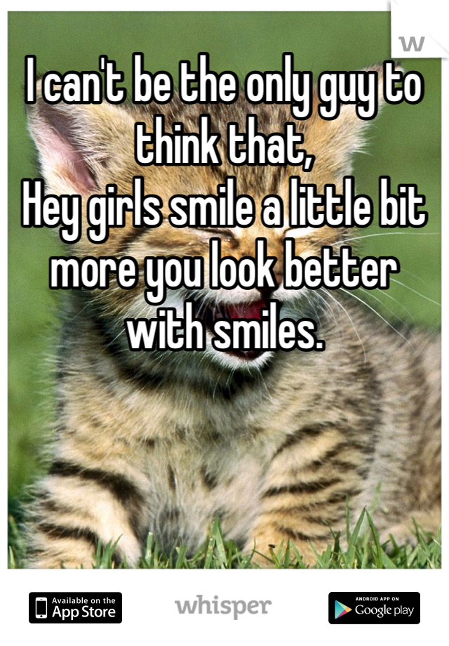 I can't be the only guy to think that,  Hey girls smile a little bit more you look better with smiles.