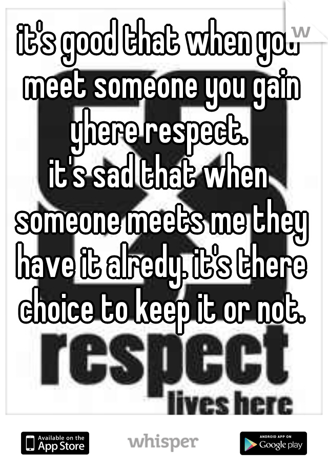 it's good that when you meet someone you gain yhere respect.   it's sad that when someone meets me they have it alredy. it's there choice to keep it or not.