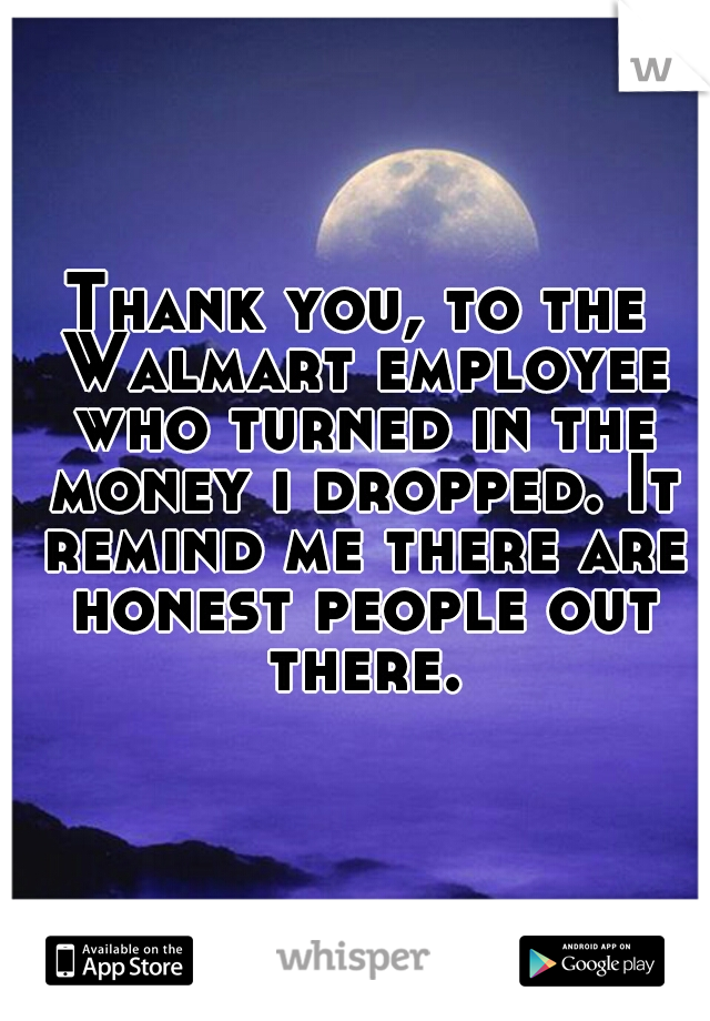 Thank you, to the Walmart employee who turned in the money i dropped. It remind me there are honest people out there.