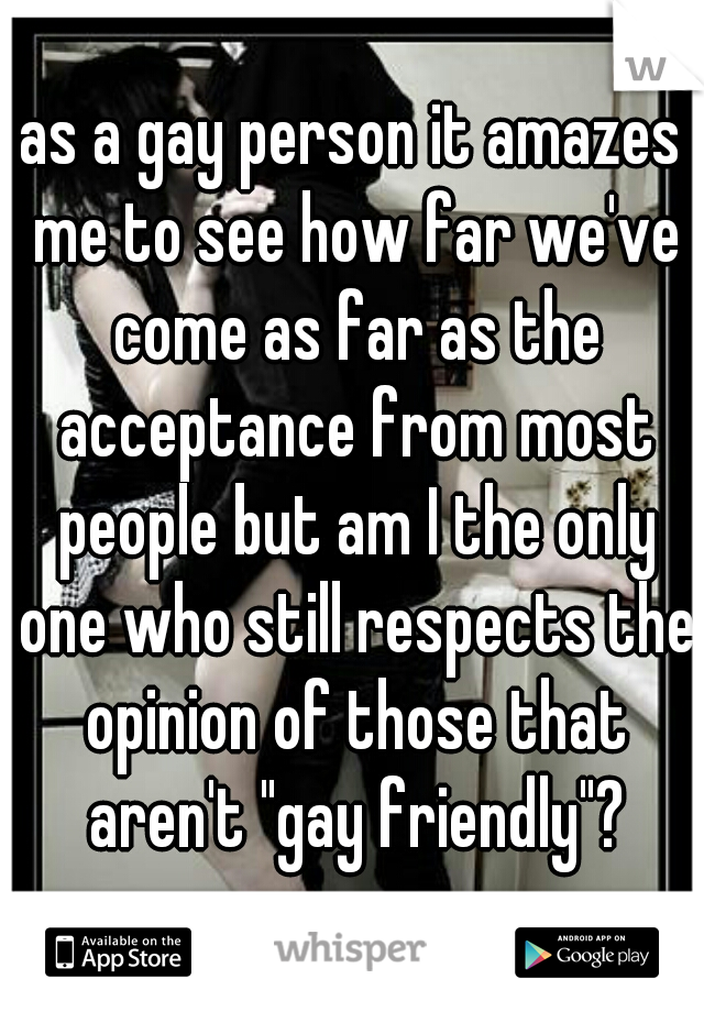 """as a gay person it amazes me to see how far we've come as far as the acceptance from most people but am I the only one who still respects the opinion of those that aren't """"gay friendly""""?"""