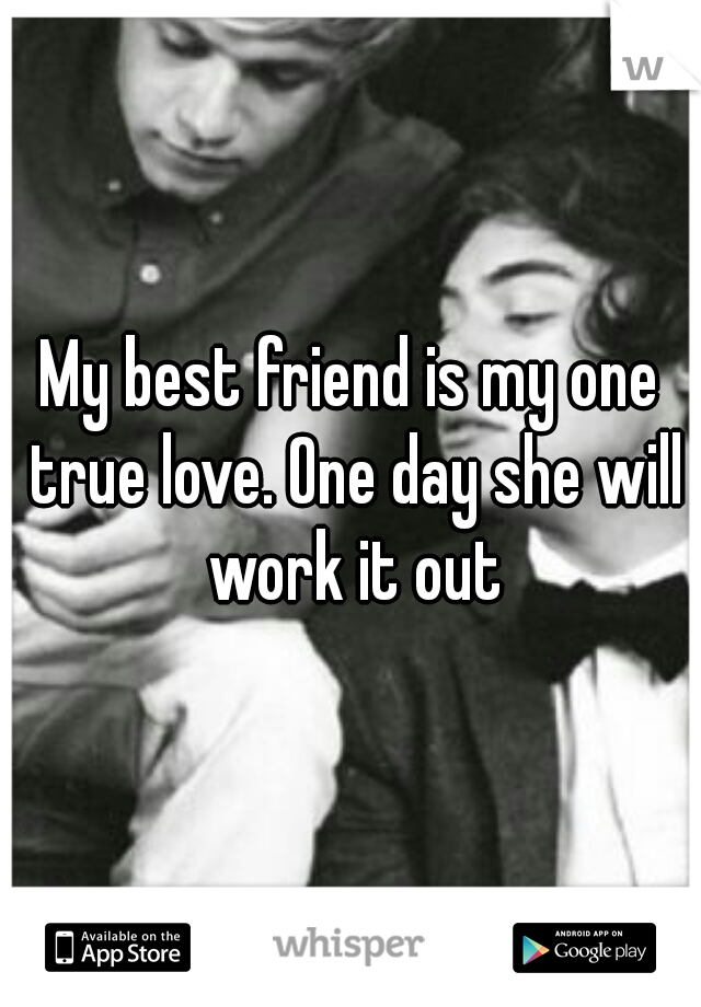 My best friend is my one true love. One day she will work it out