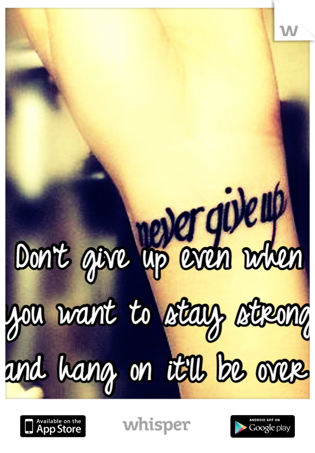 Don't give up even when you want to stay strong and hang on it'll be over before you know it!:-)