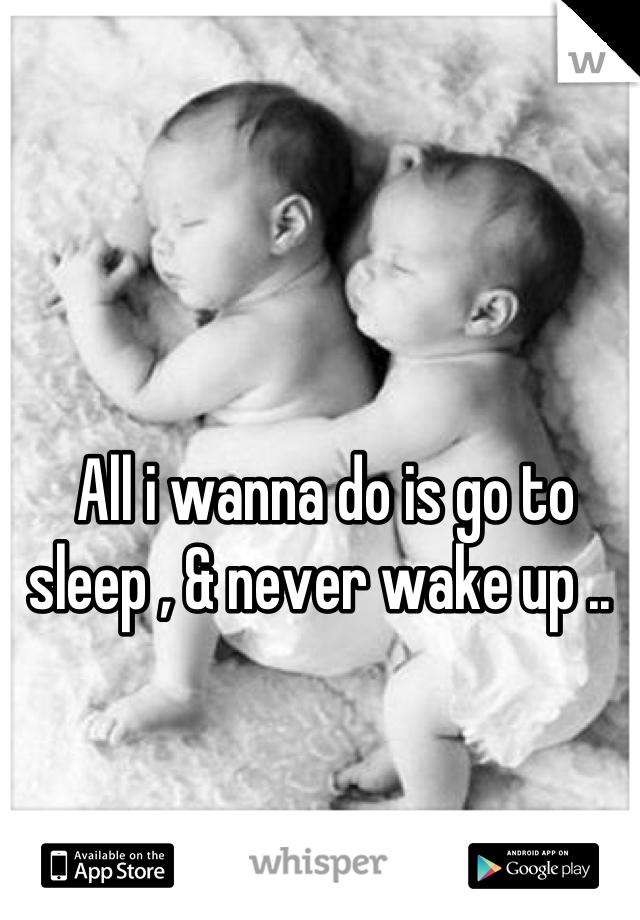 All i wanna do is go to sleep , & never wake up ..