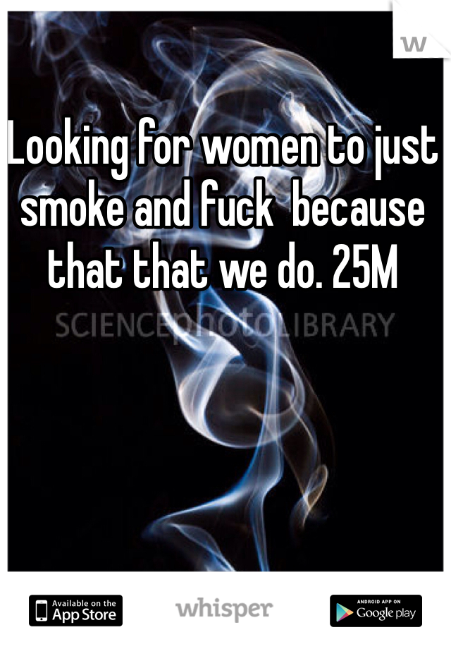 Looking for women to just smoke and fuck  because that that we do. 25M