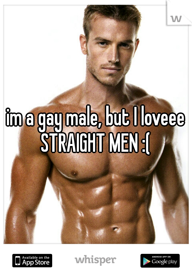 im a gay male, but I loveee STRAIGHT MEN :(