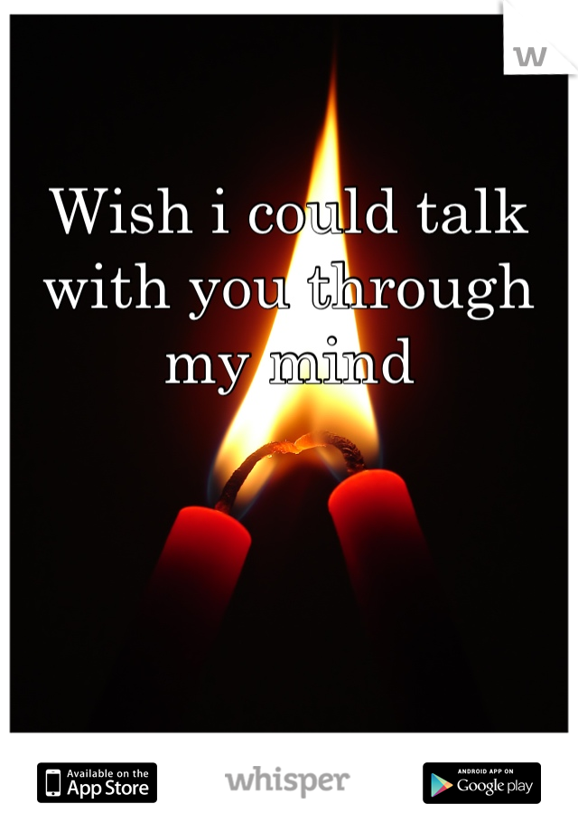 Wish i could talk with you through my mind
