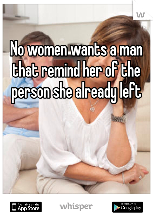 No women wants a man that remind her of the person she already left