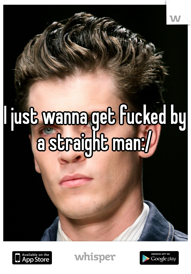 I just wanna get fucked by a straight man:/