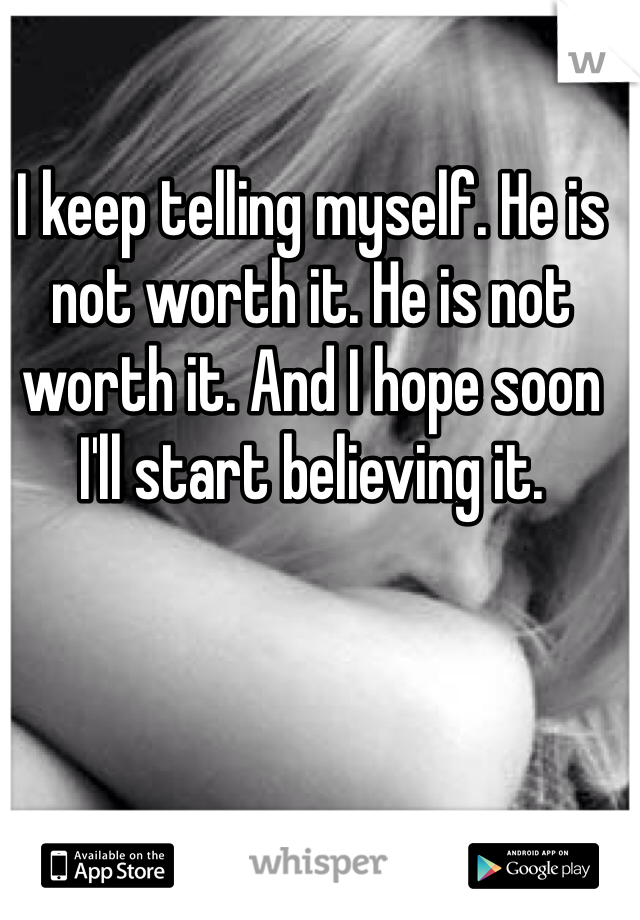 I keep telling myself. He is not worth it. He is not worth it. And I hope soon I'll start believing it.