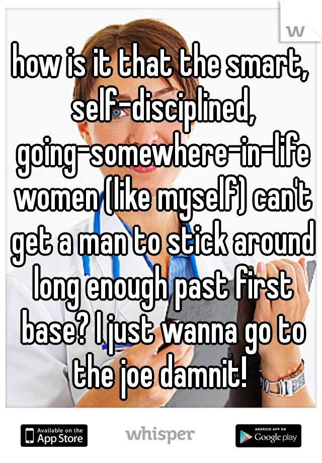 how is it that the smart, self-disciplined, going-somewhere-in-life women (like myself) can't get a man to stick around long enough past first base? I just wanna go to the joe damnit!