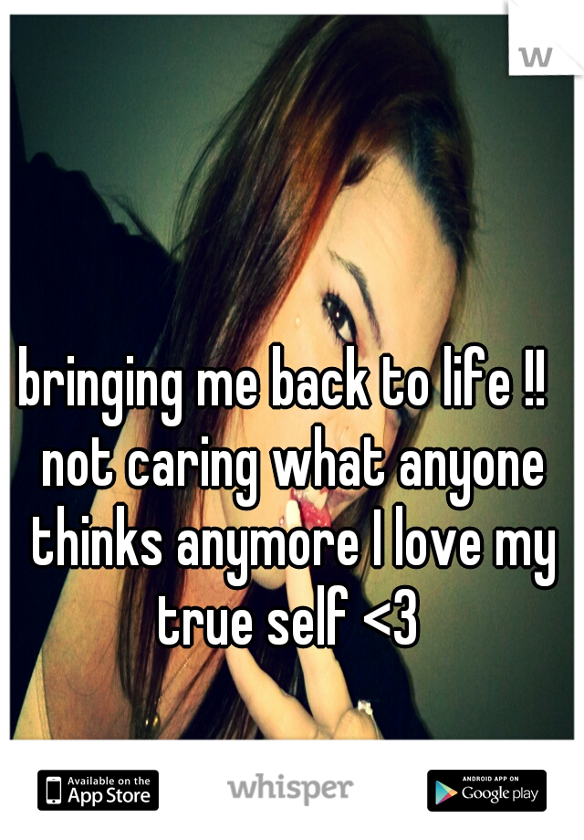 bringing me back to life !!  not caring what anyone thinks anymore I love my true self <3