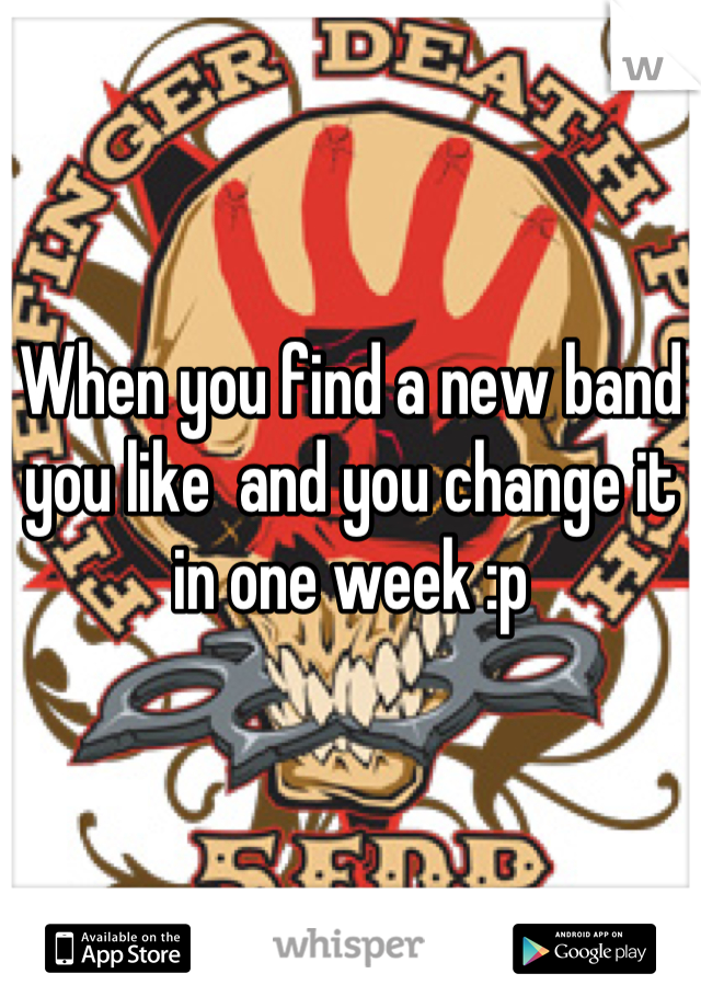 When you find a new band you like  and you change it in one week :p