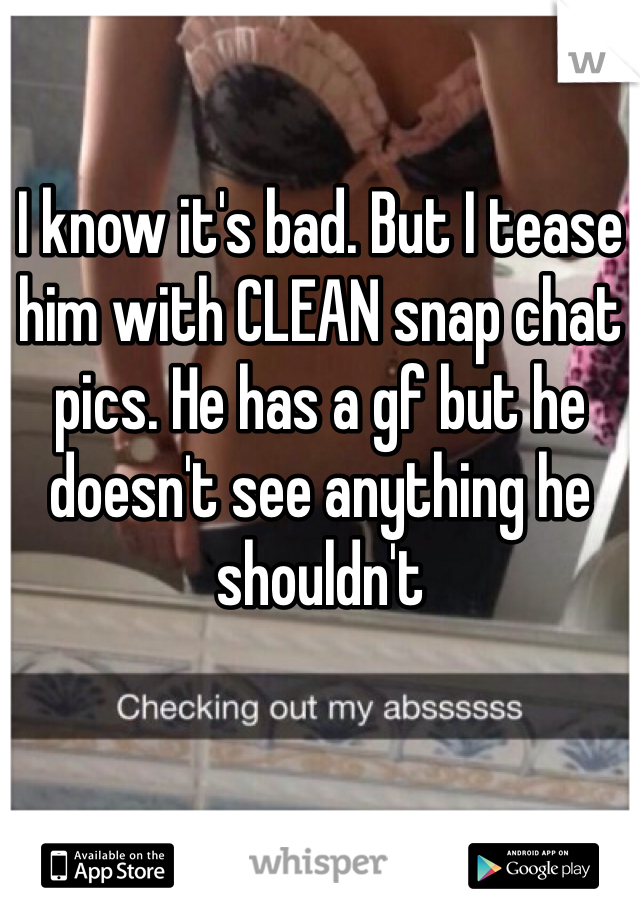I know it's bad. But I tease him with CLEAN snap chat pics. He has a gf but he doesn't see anything he shouldn't