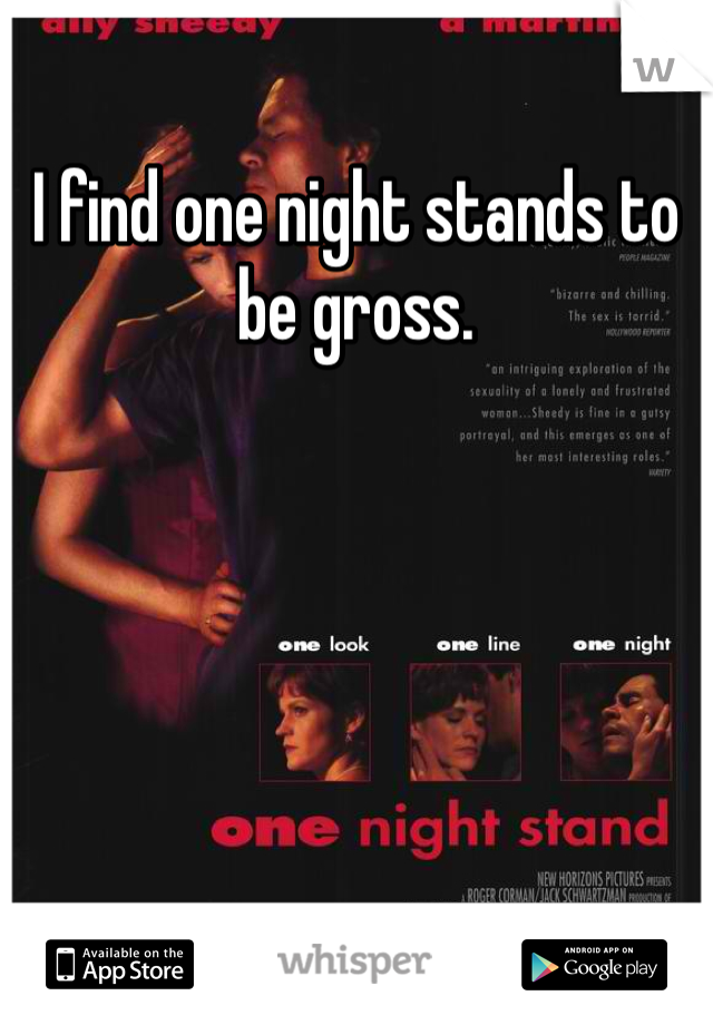 I find one night stands to be gross.
