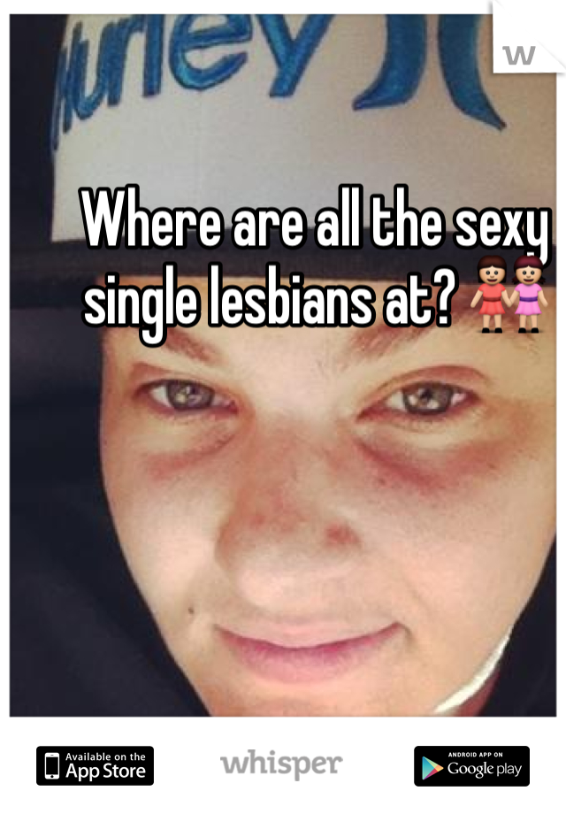 Where are all the sexy single lesbians at? 👭