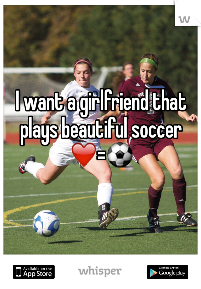 I want a girlfriend that plays beautiful soccer ❤️=⚽️
