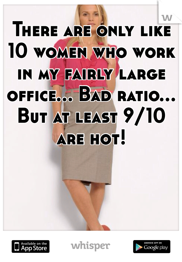 There are only like 10 women who work in my fairly large office... Bad ratio... But at least 9/10 are hot!