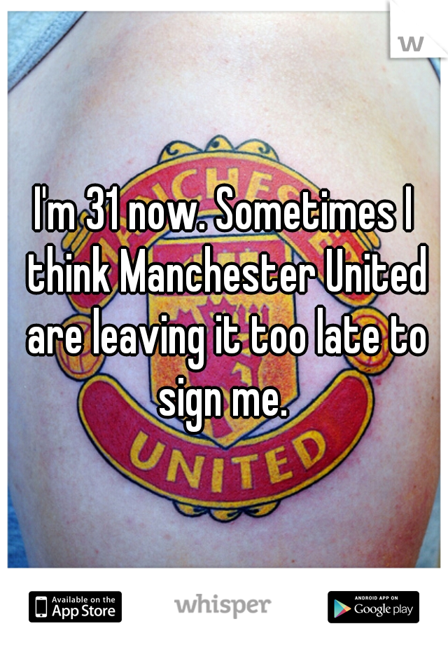 I'm 31 now. Sometimes I think Manchester United are leaving it too late to sign me.