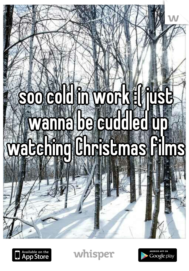 soo cold in work :( just wanna be cuddled up watching Christmas films