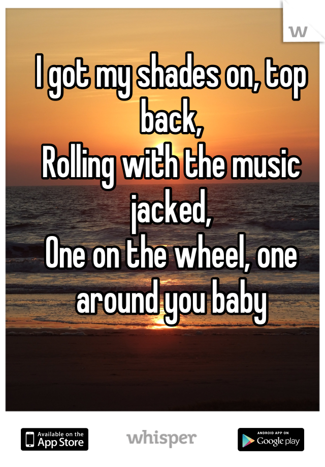 I got my shades on, top back, Rolling with the music jacked, One on the wheel, one around you baby