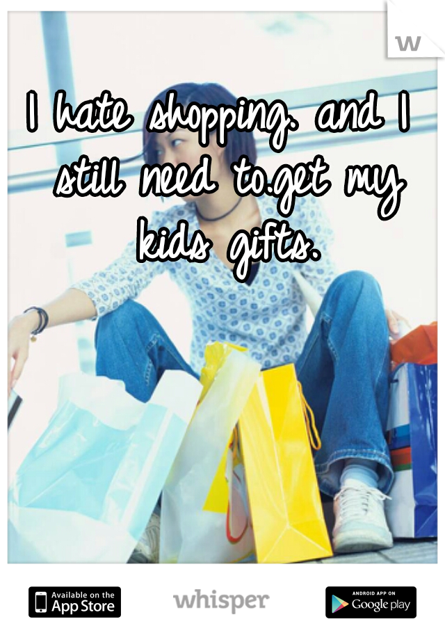I hate shopping. and I still need to.get my kids gifts.