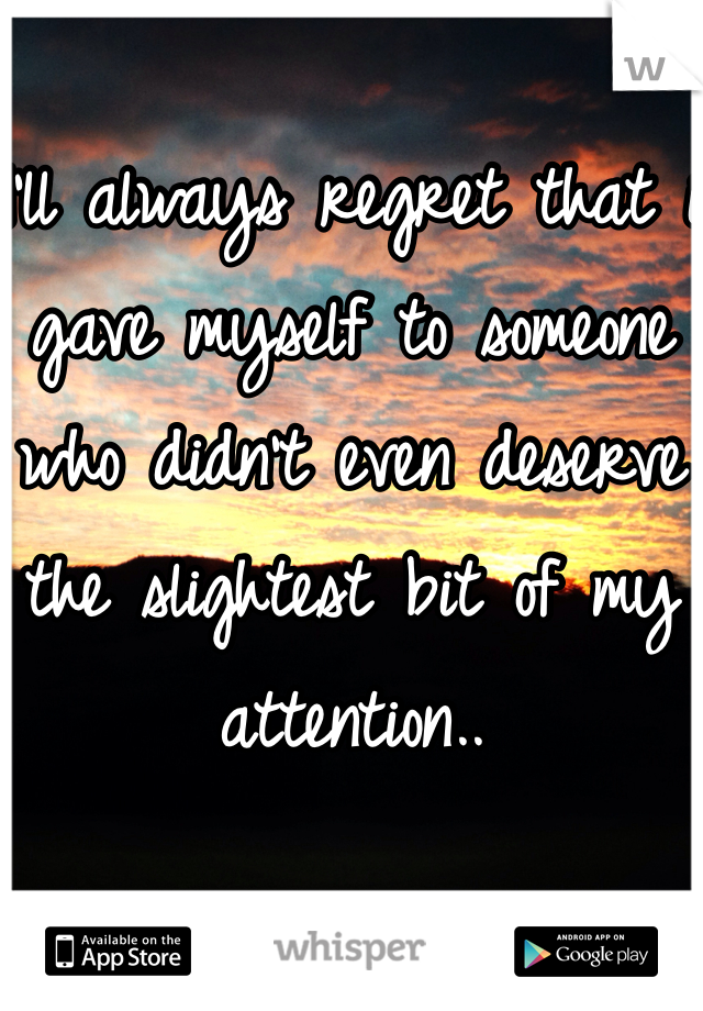 I'll always regret that i gave myself to someone who didn't even deserve the slightest bit of my attention..
