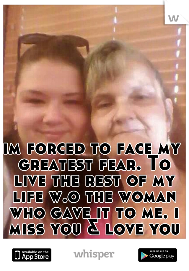 im forced to face my greatest fear. To live the rest of my life w.o the woman who gave it to me. i miss you & love you mommie. R.I.P. MOMMIE!!