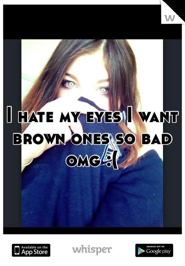 I hate my eyes I want brown ones so bad omg :(