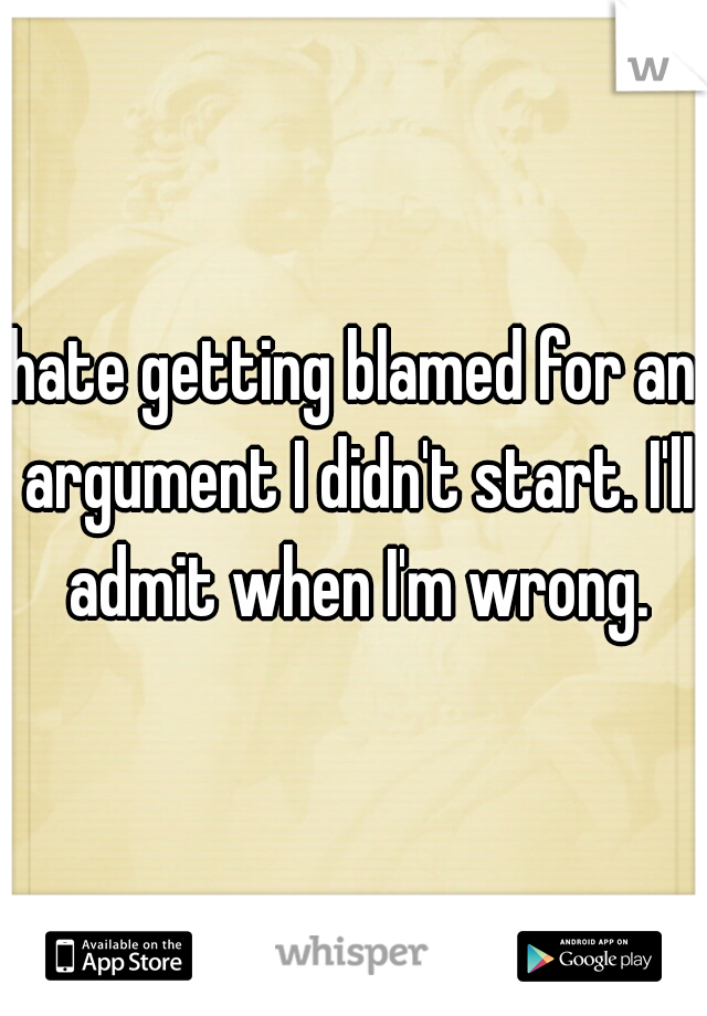 hate getting blamed for an argument I didn't start. I'll admit when I'm wrong.