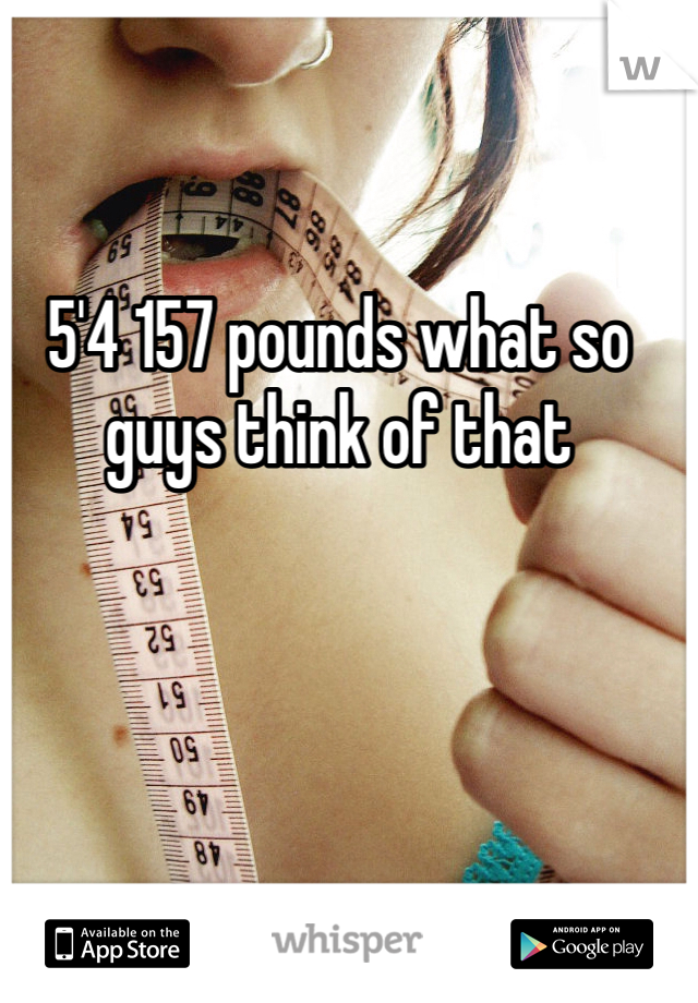 5'4 157 pounds what so guys think of that