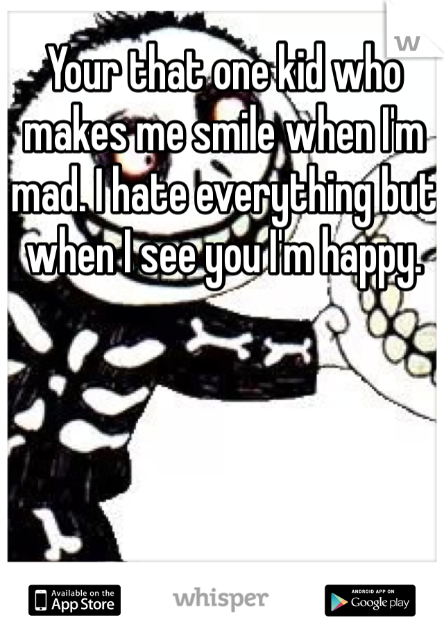 Your that one kid who makes me smile when I'm mad. I hate everything but when I see you I'm happy.