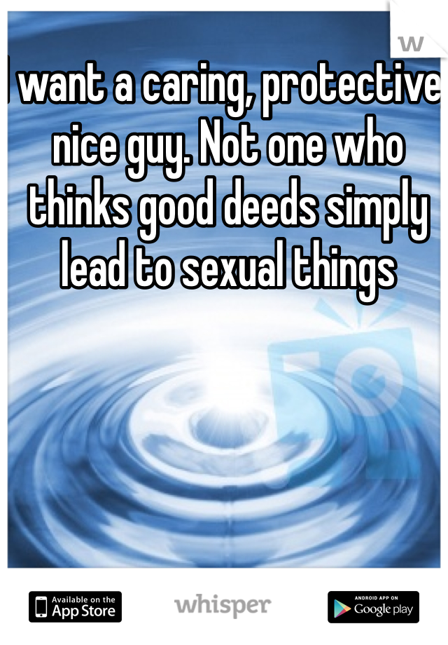 I want a caring, protective, nice guy. Not one who thinks good deeds simply lead to sexual things