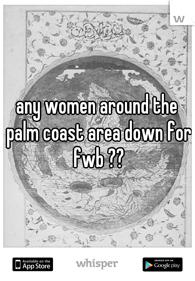 any women around the palm coast area down for fwb ??