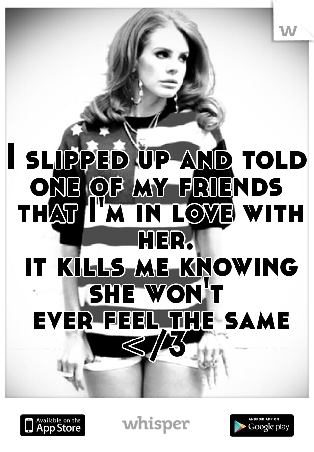 I slipped up and told  one of my friends  that I'm in love with her.  it kills me knowing  she won't  ever feel the same </3