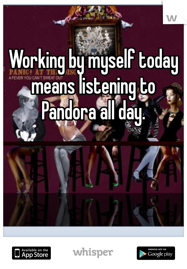 Working by myself today means listening to Pandora all day.