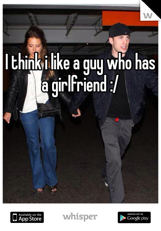 I think i like a guy who has a girlfriend :/