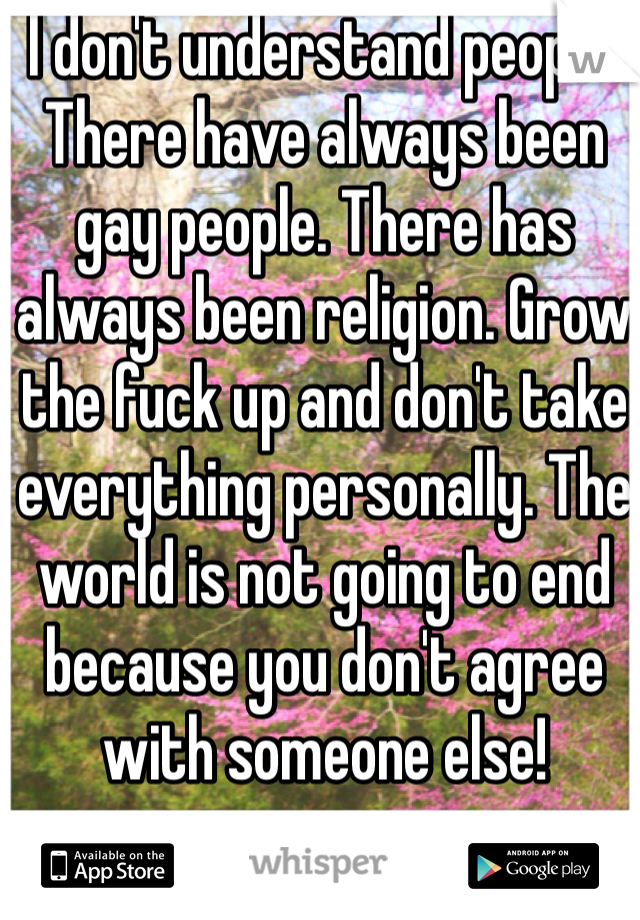 I don't understand people. There have always been gay people. There has always been religion. Grow the fuck up and don't take everything personally. The world is not going to end because you don't agree with someone else!